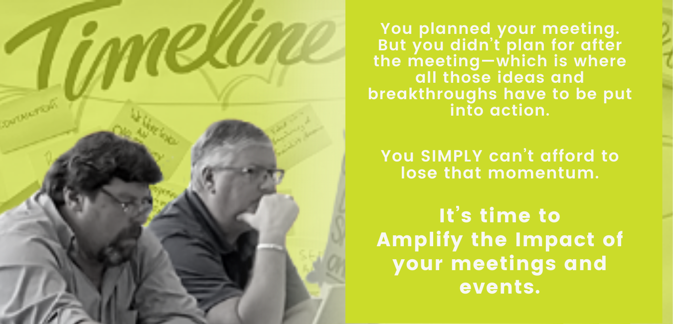 You planned your meeting. But you didn't plan for after the meeting—which is where all those ideas and breakthroughs have to be put into action. You can't afford to lose that momentum. It's time to Amplify the Impact of your meetings and events.