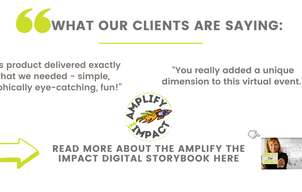 """What our clients are saying: """"This product delivered exactly what we needed - simple, graphically eye-catching, fun!"""" """"You really added a unique dimension to this virtual event."""" Read more about the Amplify the Impact Digital Storybook here and here. Ready to Amplify the Impact of your next event?"""